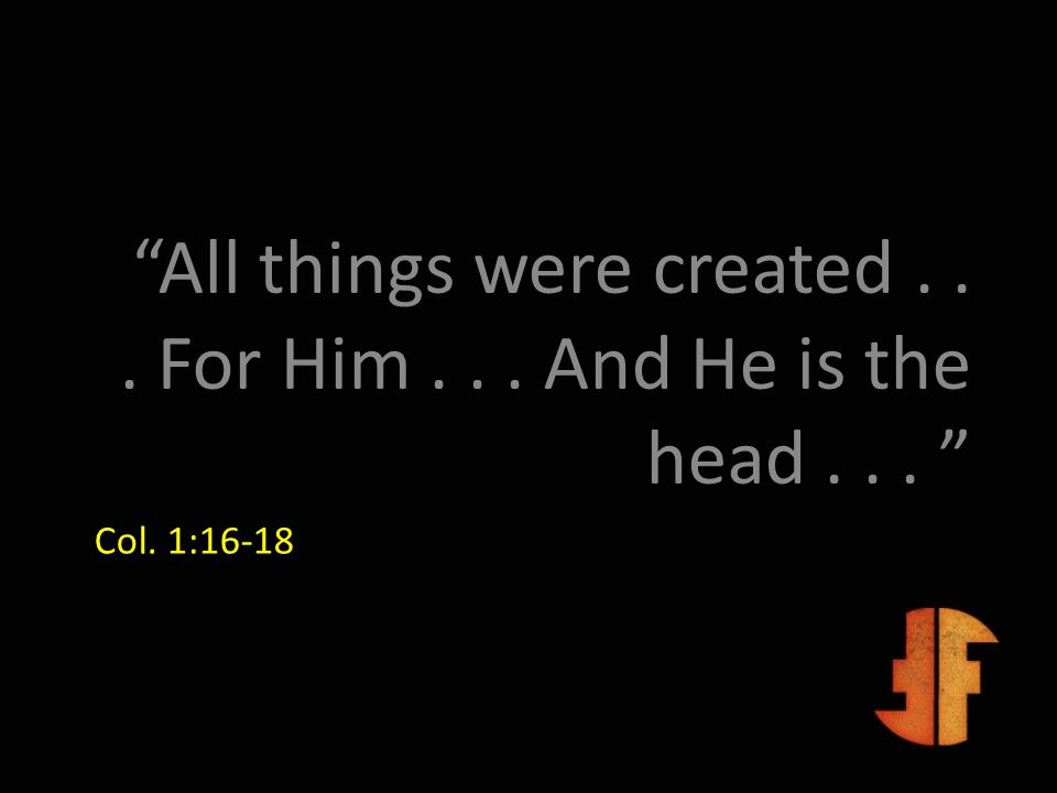 Col. 1:16-18 All things were created... For Him... And He is the head...