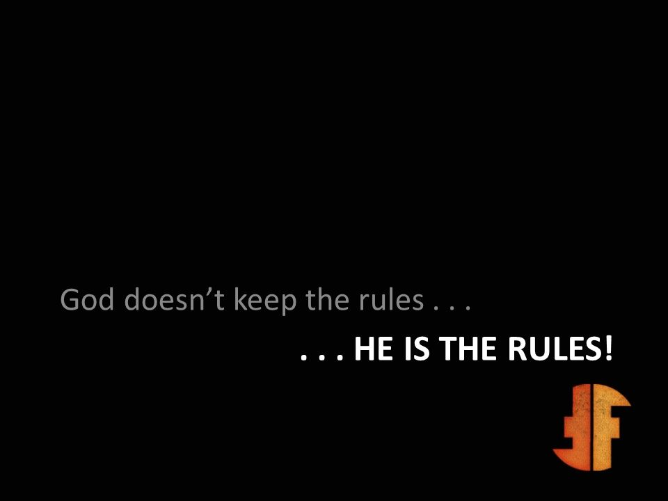 ... HE IS THE RULES! God doesnt keep the rules...