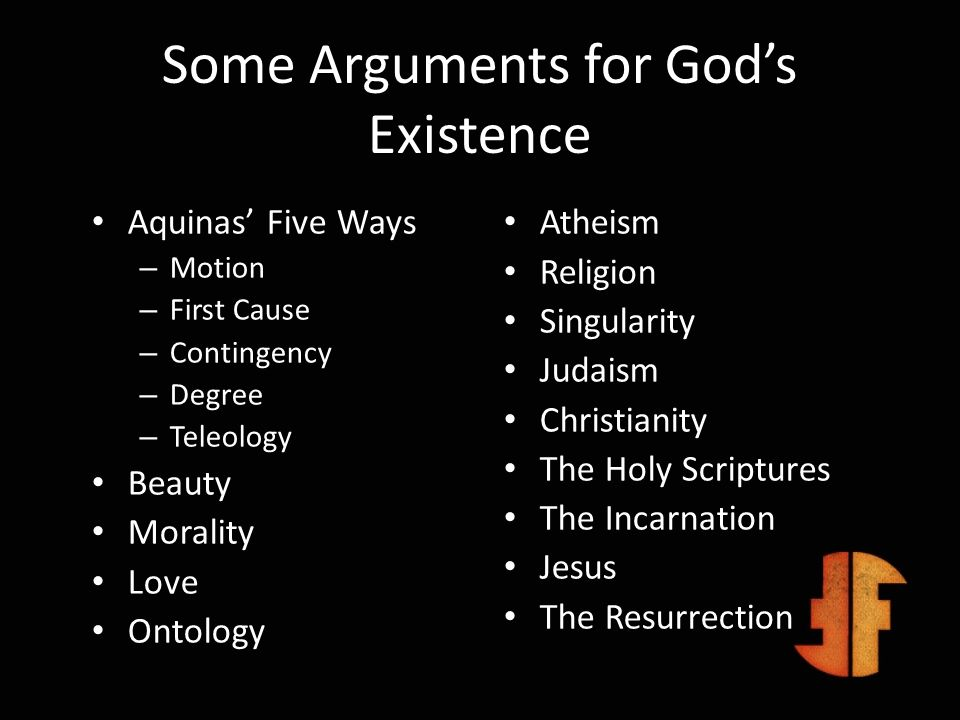 Some Arguments for Gods Existence Aquinas Five Ways – Motion – First Cause – Contingency – Degree – Teleology Beauty Morality Love Ontology Atheism Re