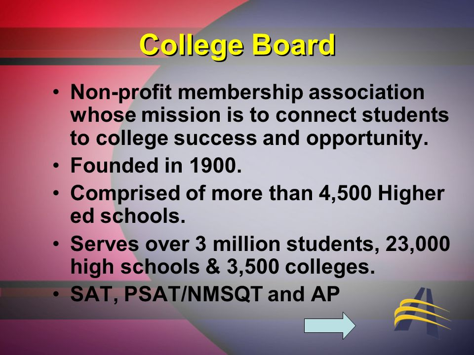College Board Non-profit membership association whose mission is to connect students to college success and opportunity.