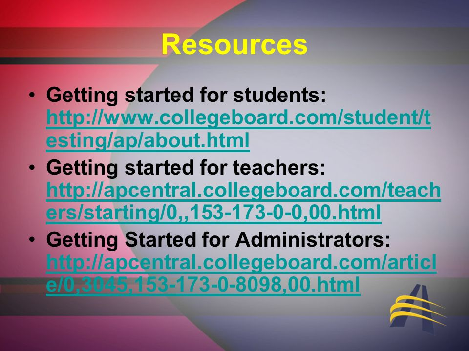 Resources Getting started for students: http://www.collegeboard.com/student/t esting/ap/about.html http://www.collegeboard.com/student/t esting/ap/about.html Getting started for teachers: http://apcentral.collegeboard.com/teach ers/starting/0,,153-173-0-0,00.html http://apcentral.collegeboard.com/teach ers/starting/0,,153-173-0-0,00.html Getting Started for Administrators: http://apcentral.collegeboard.com/articl e/0,3045,153-173-0-8098,00.html http://apcentral.collegeboard.com/articl e/0,3045,153-173-0-8098,00.html