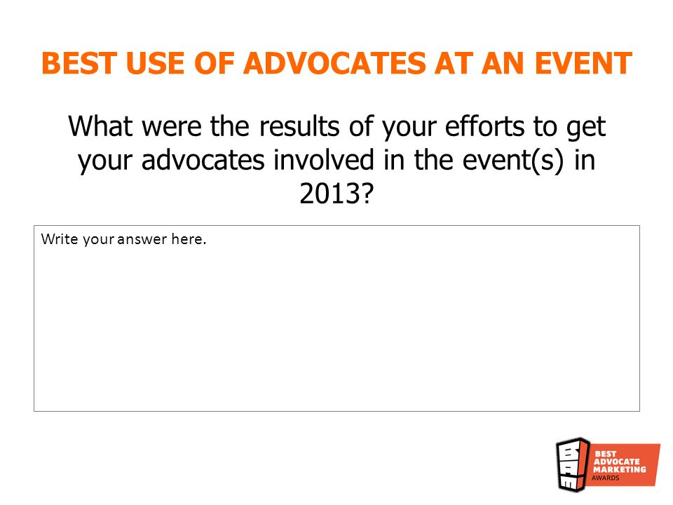 BEST USE OF ADVOCATES AT AN EVENT What were the results of your efforts to get your advocates involved in the event(s) in 2013.