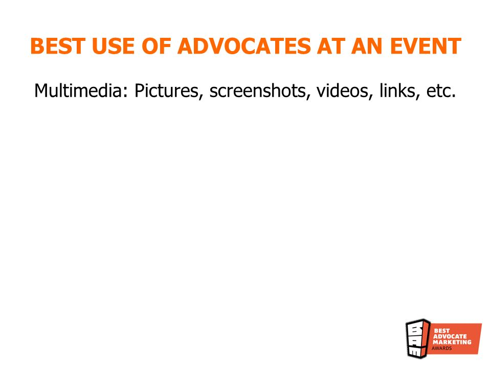 BEST USE OF ADVOCATES AT AN EVENT Multimedia: Pictures, screenshots, videos, links, etc.