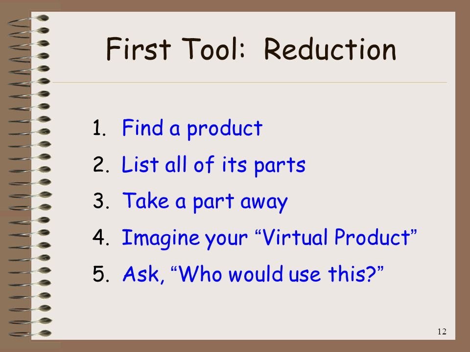 12 First Tool: Reduction 1. Find a product 2. List all of its parts 3. Take a part away 4. Imagine your Virtual Product 5. Ask, Who would use this?