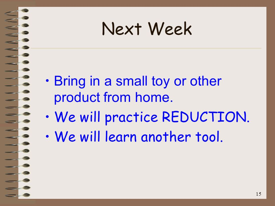 15 Next Week Bring in a small toy or other product from home. We will practice REDUCTION. We will learn another tool.
