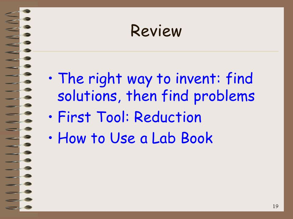 19 Review The right way to invent: find solutions, then find problems First Tool: Reduction How to Use a Lab Book
