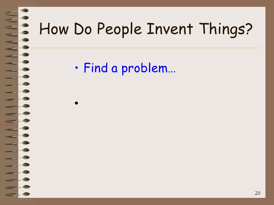 20 How Do People Invent Things? Find a problem…