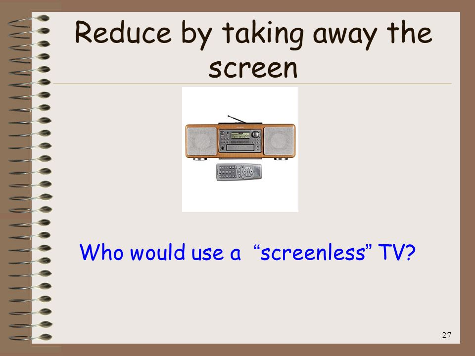 27 Reduce by taking away the screen Who would use a screenless TV?