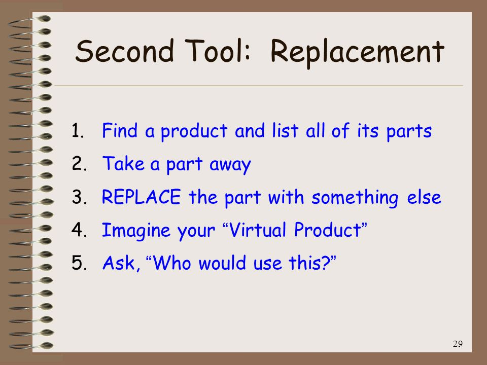 29 Second Tool: Replacement 1. Find a product and list all of its parts 2. Take a part away 3. REPLACE the part with something else 4. Imagine your Vi