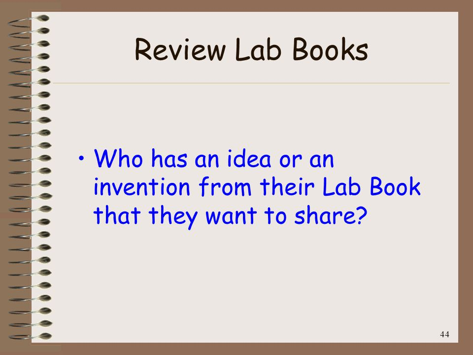 44 Review Lab Books Who has an idea or an invention from their Lab Book that they want to share?