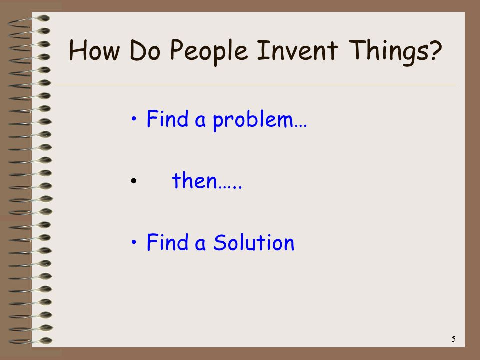 5 How Do People Invent Things? Find a problem… then….. Find a Solution