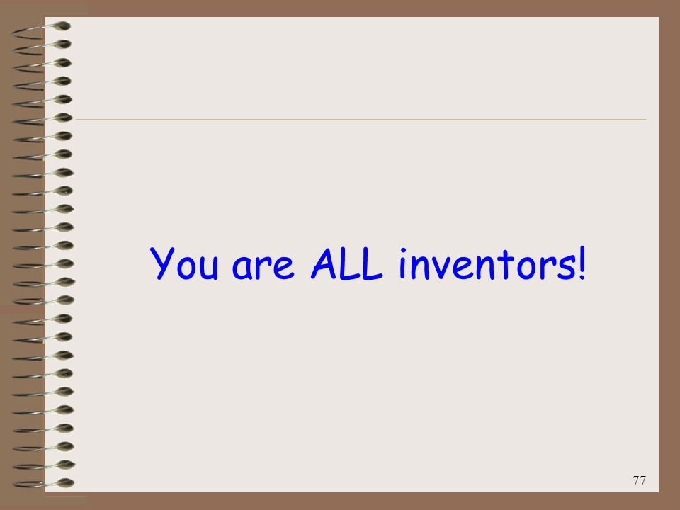 77 You are ALL inventors!