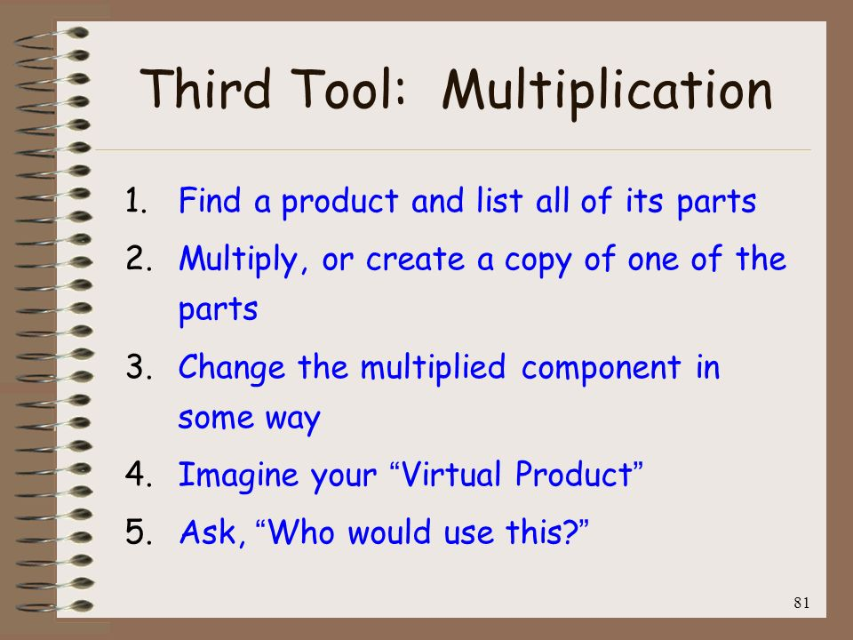 81 Third Tool: Multiplication 1. Find a product and list all of its parts 2. Multiply, or create a copy of one of the parts 3. Change the multiplied c