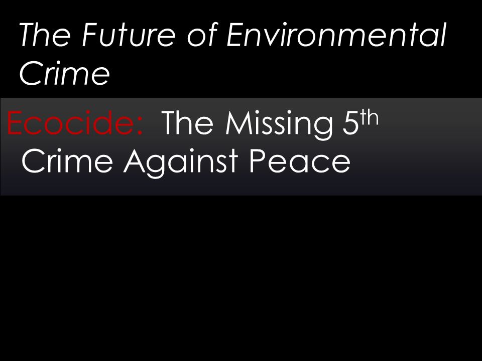 The Future of Environmental Crime Ecocide: The Missing 5 th Crime Against Peace