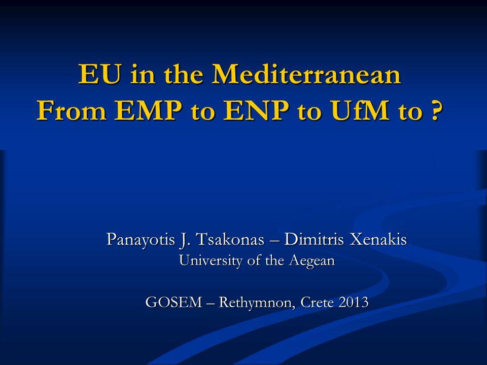 EU in the Mediterranean From EMP to ENP to UfM to ? Panayotis J. Tsakonas – Dimitris Xenakis University of the Aegean GOSEM – Rethymnon, Crete 2013