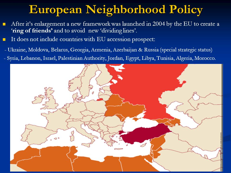 European Neighborhood Policy After its enlargement a new framework was launched in 2004 by the EU to create aring of friends and to avoid new dividing
