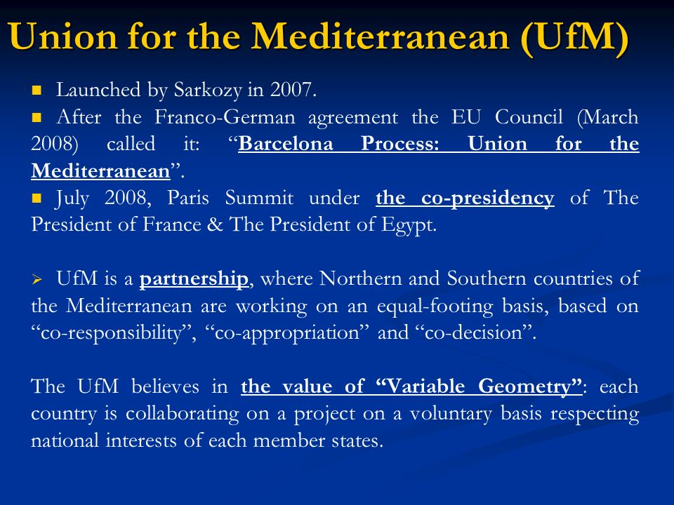 Launched by Sarkozy in 2007. After the Franco-German agreement the EU Council (March 2008) called it: Barcelona Process: Union for the Mediterranean.