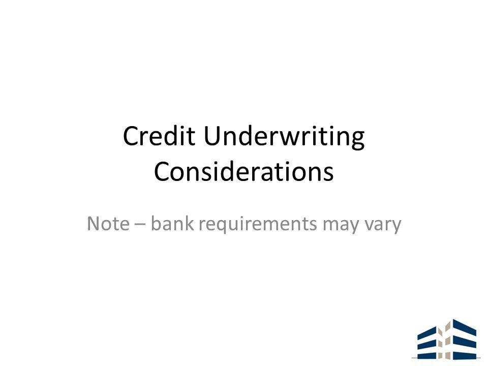 Credit Underwriting Considerations Note – bank requirements may vary