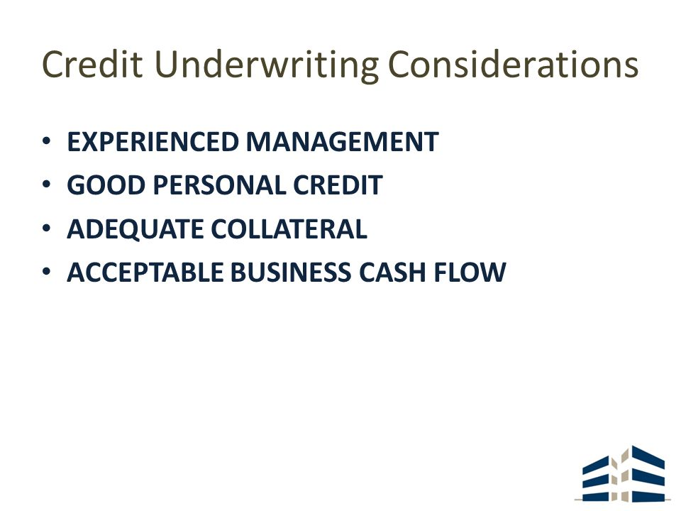 Credit Underwriting Considerations EXPERIENCED MANAGEMENT GOOD PERSONAL CREDIT ADEQUATE COLLATERAL ACCEPTABLE BUSINESS CASH FLOW