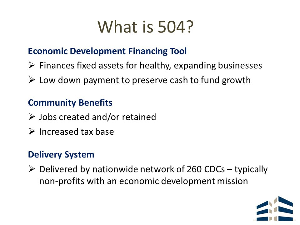 What is 504? Economic Development Financing Tool Finances fixed assets for healthy, expanding businesses Low down payment to preserve cash to fund gro