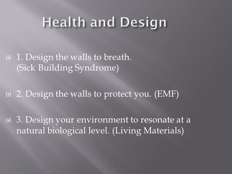 Health and Design 1. Design the walls to breath. (Sick Building Syndrome) 2. Design the walls to protect you. (EMF) 3. Design your environment to reso