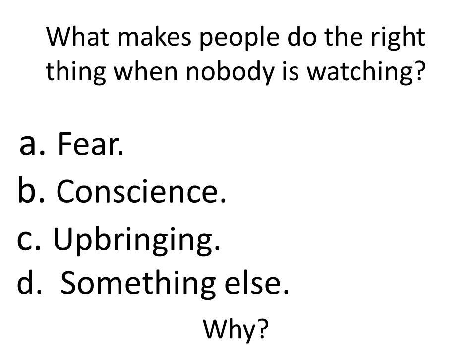 What makes people do the right thing when nobody is watching.