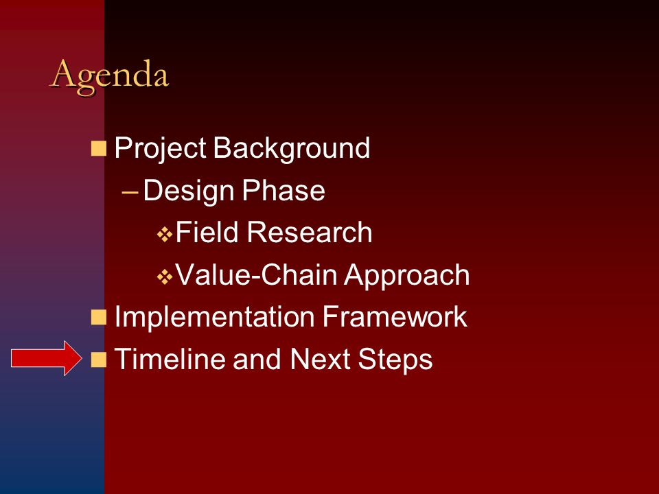Agenda Project Background –Design Phase Field Research Value-Chain Approach Implementation Framework Timeline and Next Steps