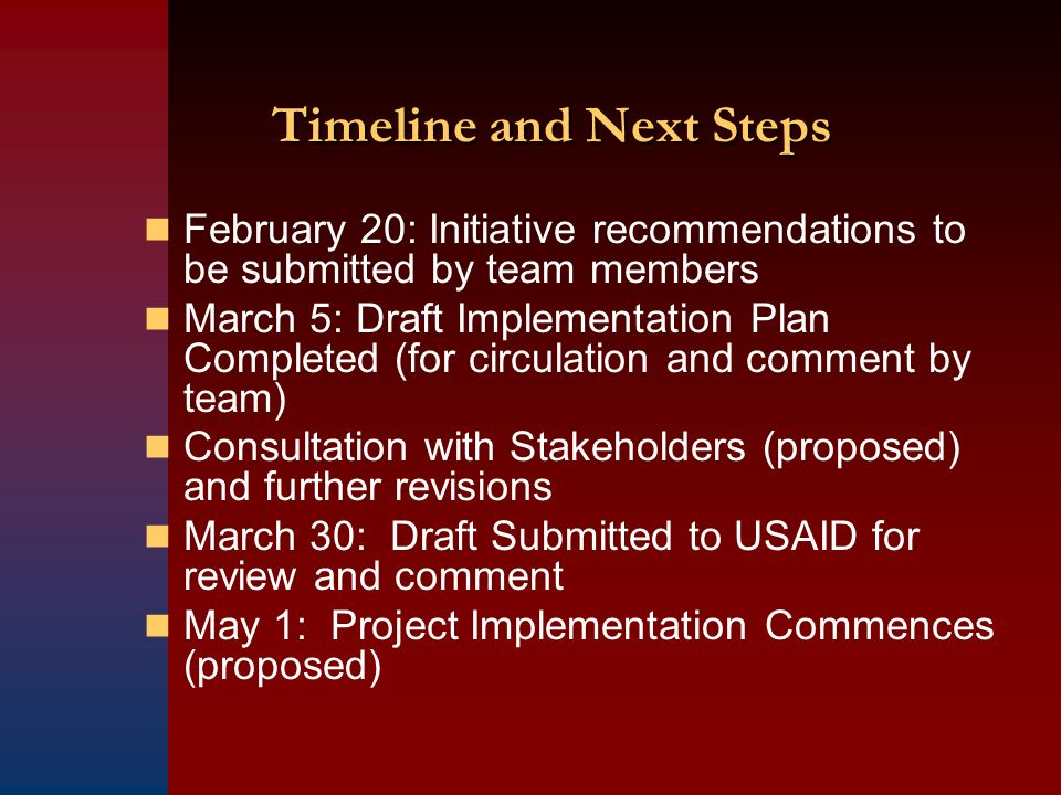 February 20: Initiative recommendations to be submitted by team members March 5: Draft Implementation Plan Completed (for circulation and comment by team) Consultation with Stakeholders (proposed) and further revisions March 30: Draft Submitted to USAID for review and comment May 1: Project Implementation Commences (proposed)