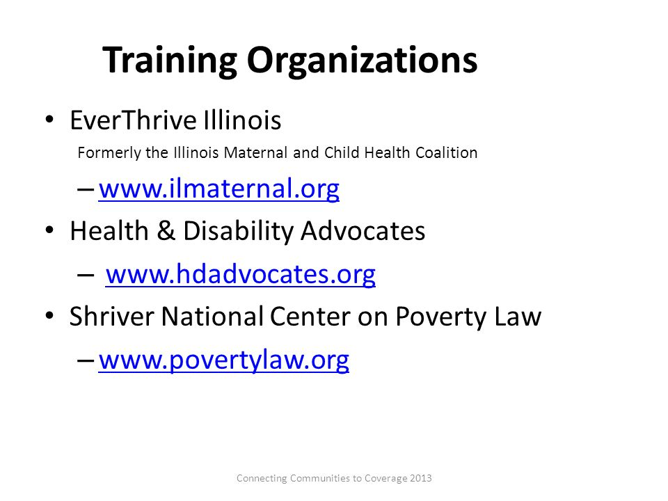 Training Organizations EverThrive Illinois Formerly the Illinois Maternal and Child Health Coalition – www.ilmaternal.org www.ilmaternal.org Health & Disability Advocates – www.hdadvocates.orgwww.hdadvocates.org Shriver National Center on Poverty Law – www.povertylaw.org www.povertylaw.org Connecting Communities to Coverage 201313