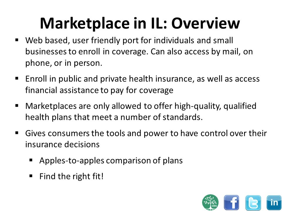 Marketplace in IL: Overview 7 Web based, user friendly port for individuals and small businesses to enroll in coverage.