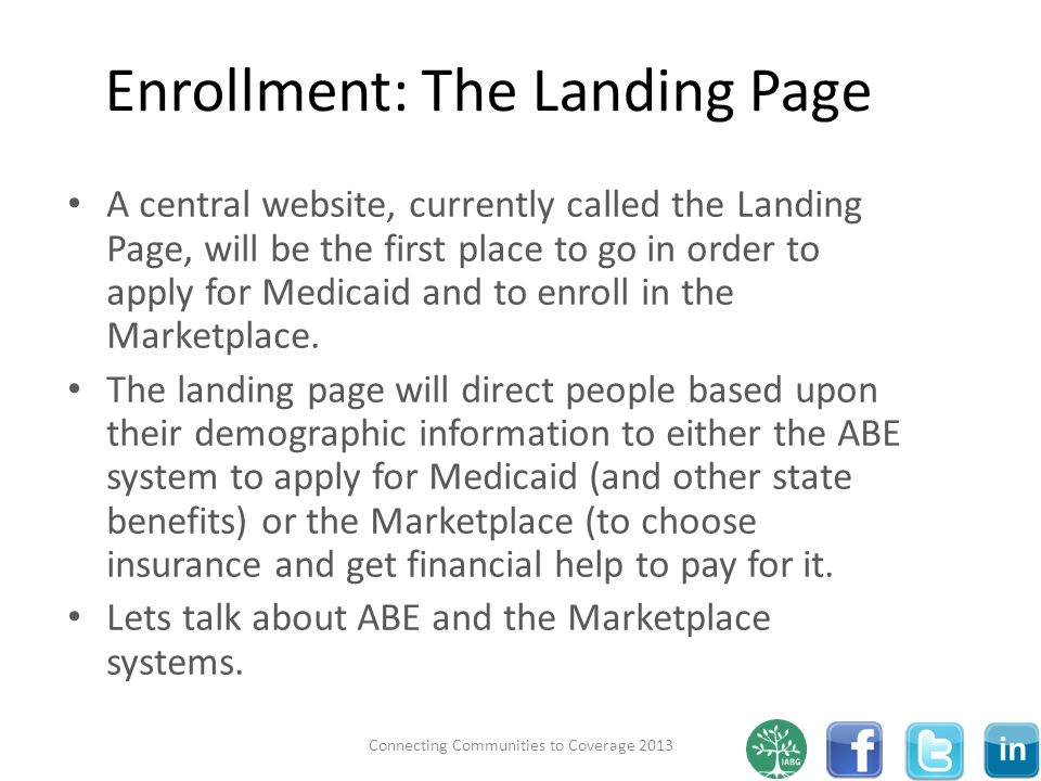 Enrollment: The Landing Page A central website, currently called the Landing Page, will be the first place to go in order to apply for Medicaid and to enroll in the Marketplace.