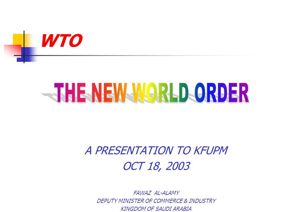 WTO A PRESENTATION TO KFUPM OCT 18, 2003 FAWAZ AL-ALAMY DEPUTY MINISTER OF COMMERCE & INDUSTRY KINGDOM OF SAUDI ARABIA