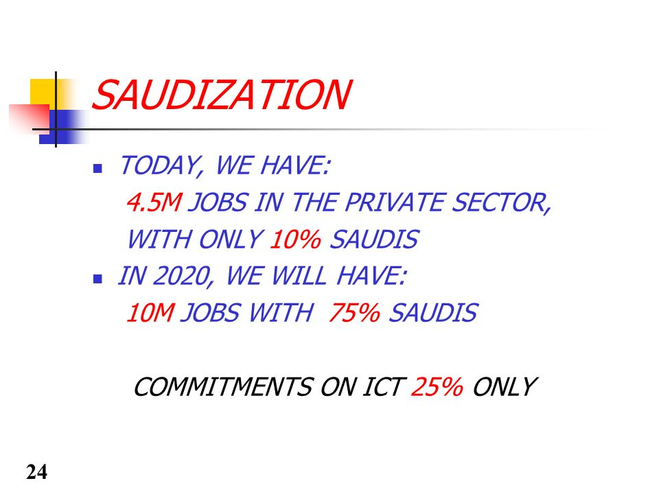 SAUDIZATION TODAY, WE HAVE: 4.5M JOBS IN THE PRIVATE SECTOR, WITH ONLY 10% SAUDIS IN 2020, WE WILL HAVE: 10M JOBS WITH 75% SAUDIS COMMITMENTS ON ICT 2