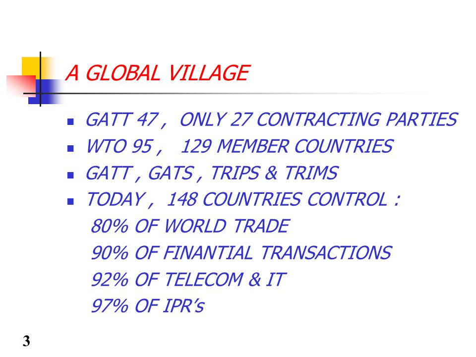 A GLOBAL VILLAGE GATT 47, ONLY 27 CONTRACTING PARTIES WTO 95, 129 MEMBER COUNTRIES GATT, GATS, TRIPS & TRIMS TODAY, 148 COUNTRIES CONTROL : 80% OF WOR