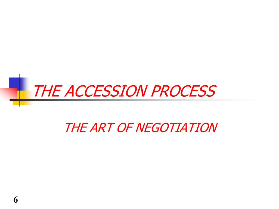 THE ACCESSION PROCESS THE ART OF NEGOTIATION 6