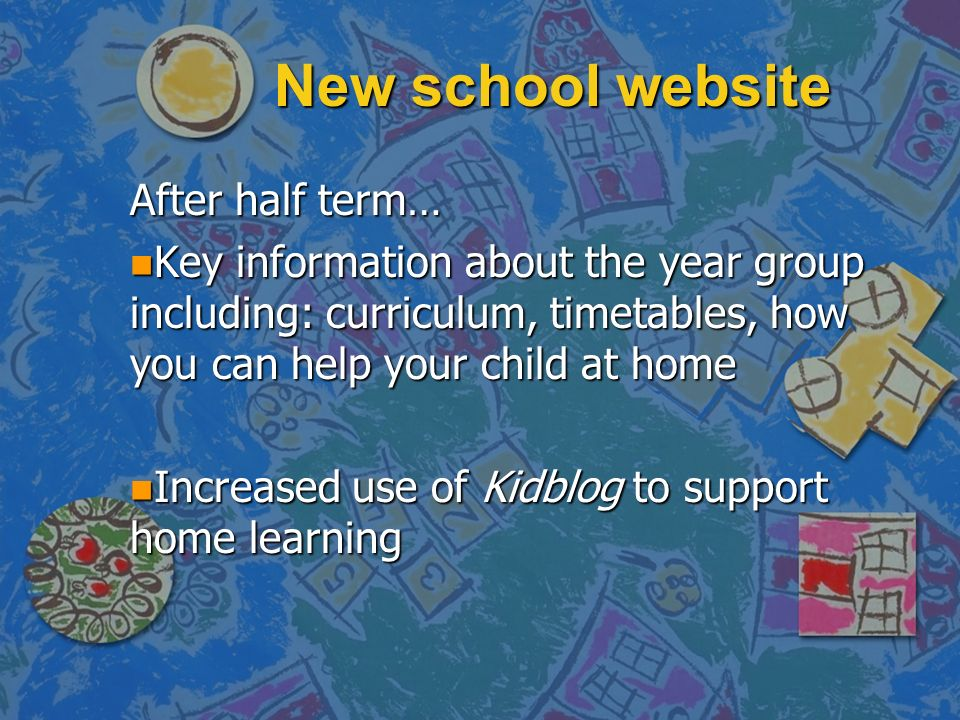 New school website After half term… n Key information about the year group including: curriculum, timetables, how you can help your child at home n Increased use of Kidblog to support home learning