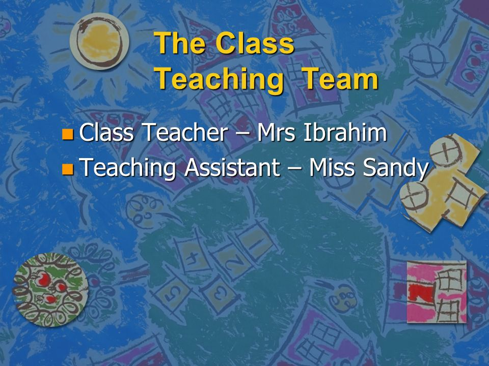The Class Teaching Team n Class Teacher – Mrs Ibrahim n Teaching Assistant – Miss Sandy
