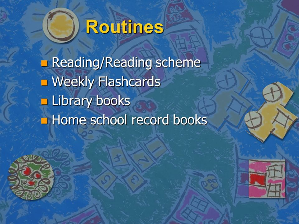 Routines n Reading/Reading scheme n Weekly Flashcards n Library books n Home school record books