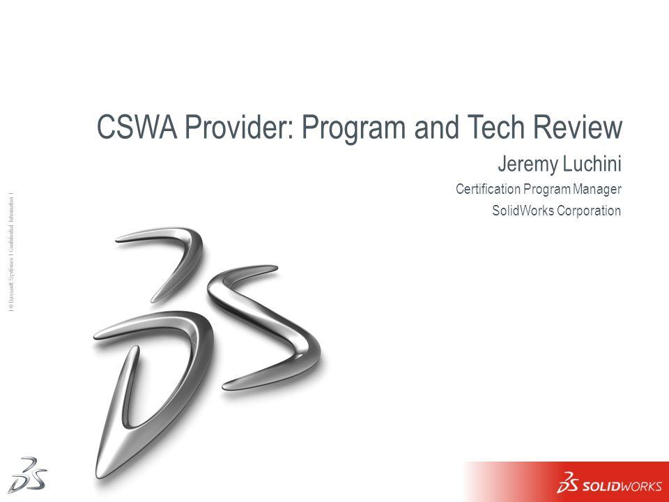 1 Ι © Dassault Systèmes Ι Confidential Information Ι CSWA Provider: Program and Tech Review Jeremy Luchini Certification Program Manager SolidWorks Co
