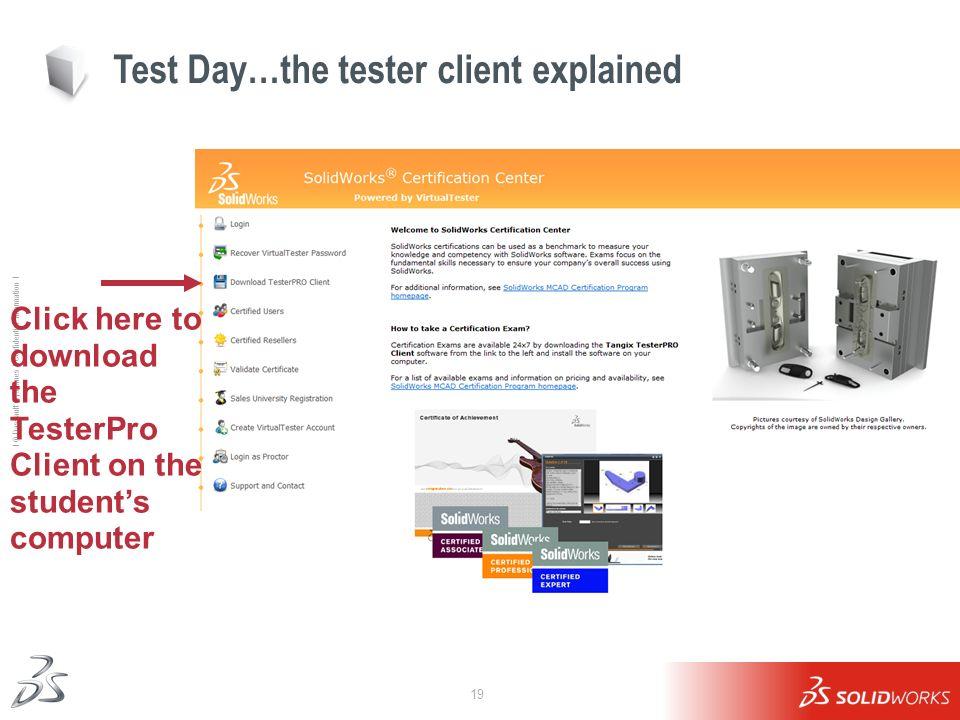 19 Ι © Dassault Systèmes Ι Confidential Information Ι Test Day…the tester client explained Click here to download the TesterPro Client on the students