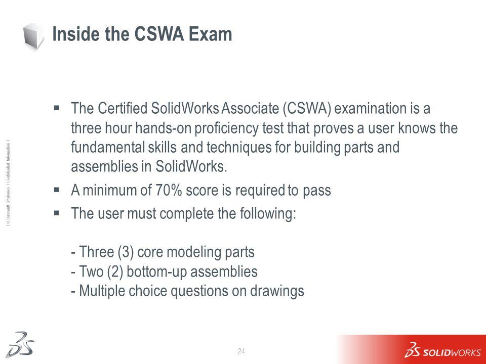 24 Ι © Dassault Systèmes Ι Confidential Information Ι Inside the CSWA Exam The Certified SolidWorks Associate (CSWA) examination is a three hour hands