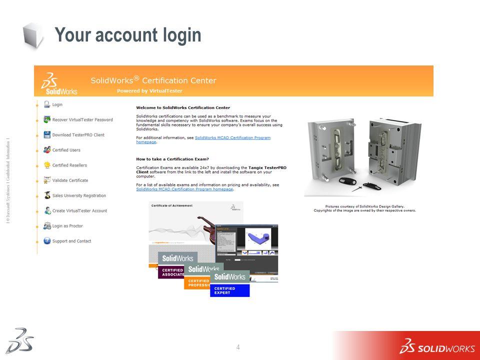 4 Ι © Dassault Systèmes Ι Confidential Information Ι Your account login Visit this website: http://www.virtualtester.com/solidworkshttp://www.virtualt