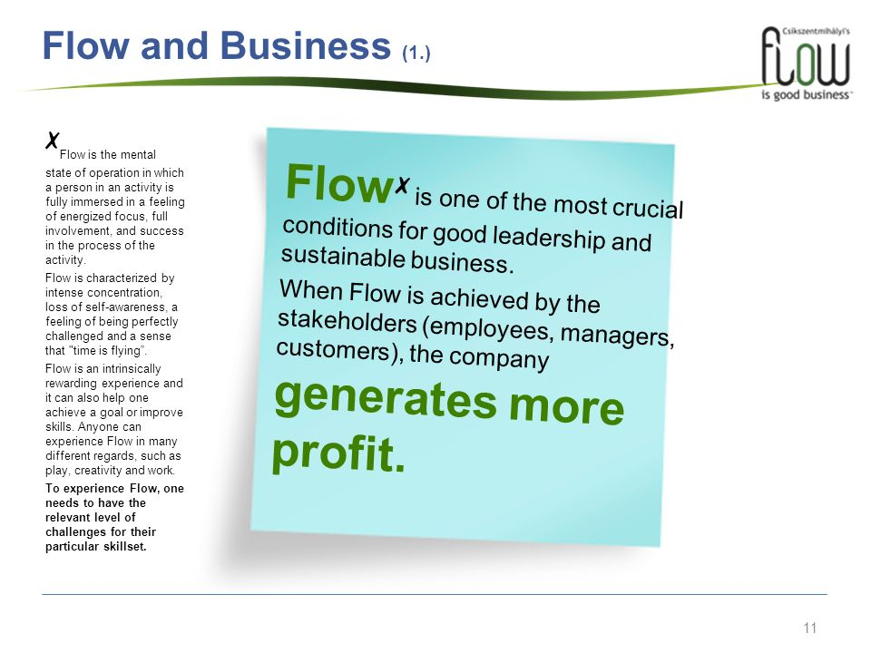11 Flow is one of the most crucial conditions for good leadership and sustainable business. When Flow is achieved by the stakeholders (employees, mana
