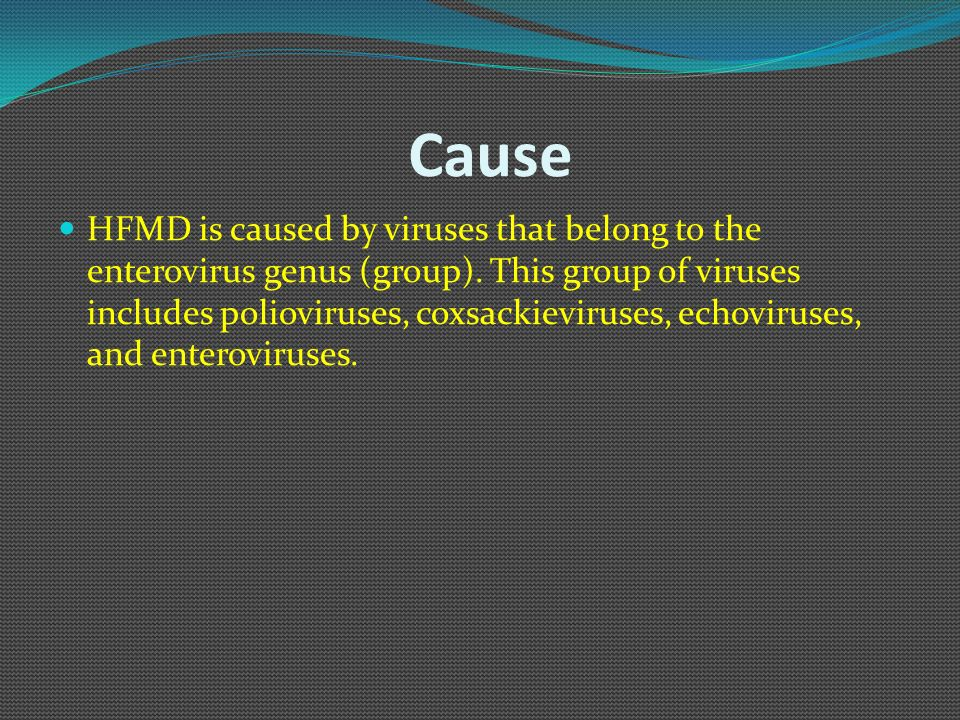 Cause HFMD is caused by viruses that belong to the enterovirus genus (group). This group of viruses includes polioviruses, coxsackieviruses, echovirus