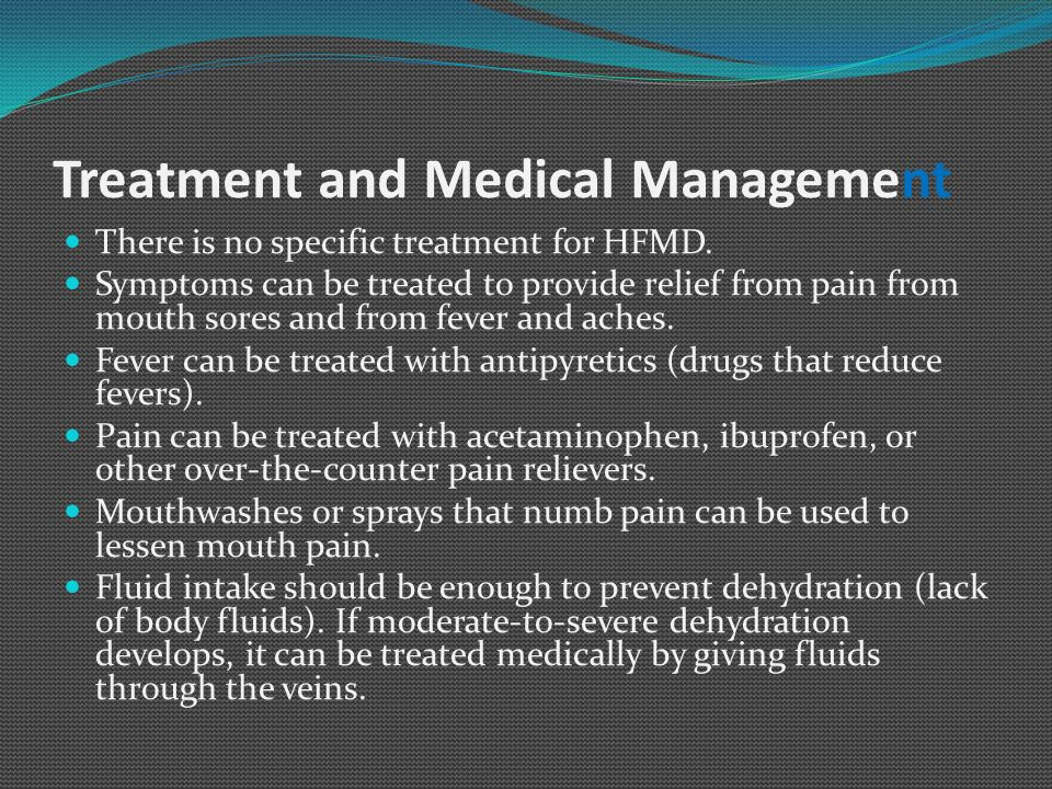 Treatment and Medical Management There is no specific treatment for HFMD. Symptoms can be treated to provide relief from pain from mouth sores and fro