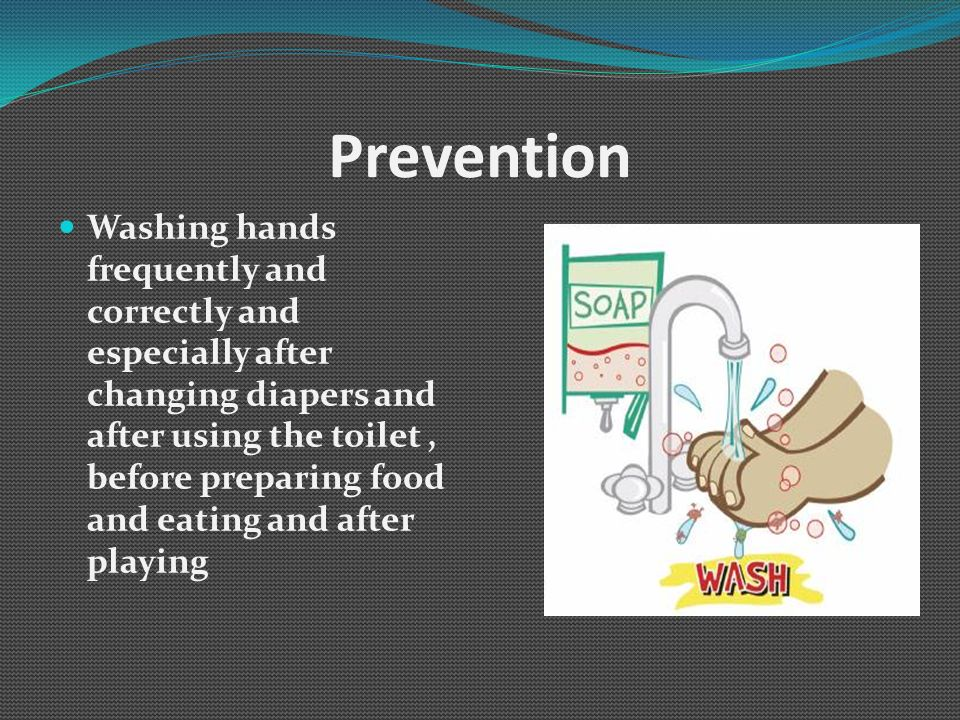 Prevention Washing hands frequently and correctly and especially after changing diapers and after using the toilet, before preparing food and eating a