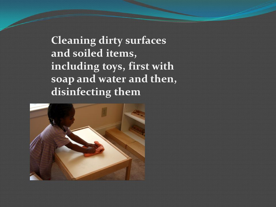 Cleaning dirty surfaces and soiled items, including toys, first with soap and water and then, disinfecting them