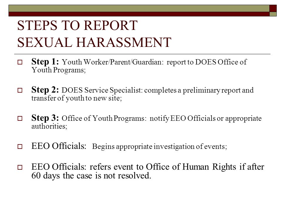STEPS TO REPORT SEXUAL HARASSMENT Step 1: Youth Worker/Parent/Guardian: report to DOES Office of Youth Programs; Step 2: DOES Service Specialist: comp