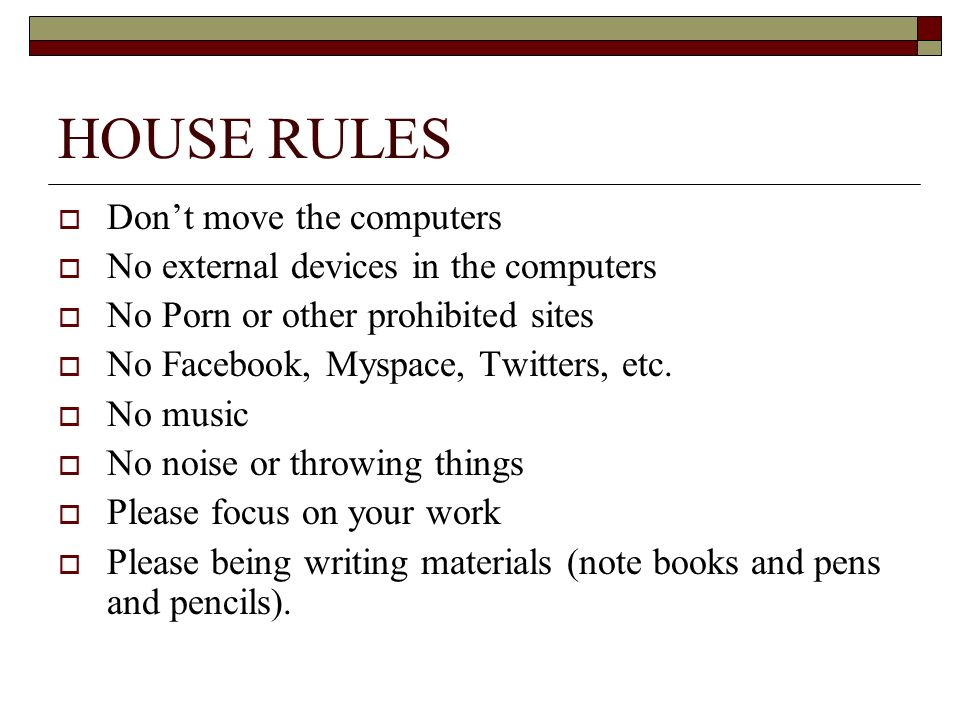 HOUSE RULES Dont move the computers No external devices in the computers No Porn or other prohibited sites No Facebook, Myspace, Twitters, etc. No mus