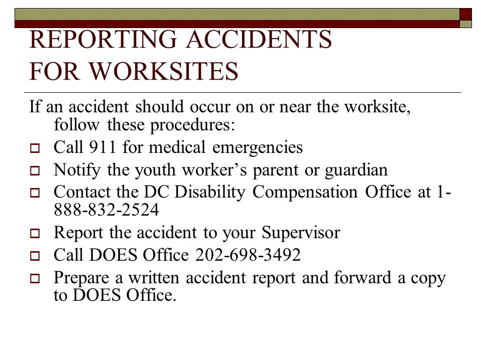 REPORTING ACCIDENTS FOR WORKSITES If an accident should occur on or near the worksite, follow these procedures: Call 911 for medical emergencies Notify the youth workers parent or guardian Contact the DC Disability Compensation Office at 1- 888-832-2524 Report the accident to your Supervisor Call DOES Office 202-698-3492 Prepare a written accident report and forward a copy to DOES Office.